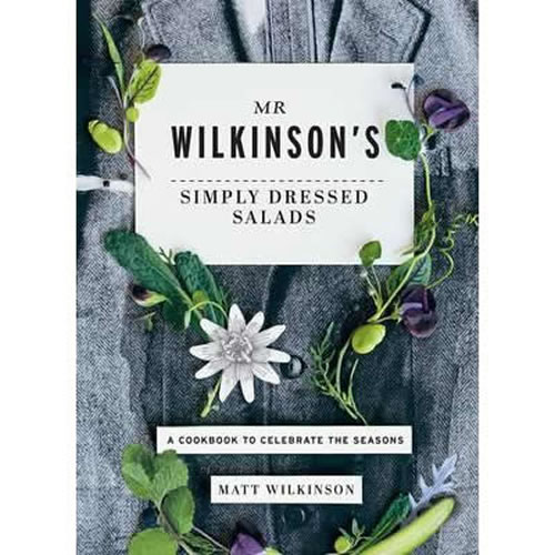 Mr Wilkinsons Simply Dressed Salads A Cookbook to Celebrate the Seasons