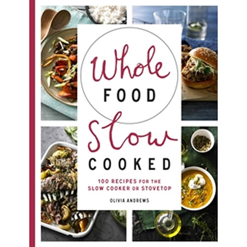 Whole Food Slow Cooked 100 Recipes for the Slow Cooker or Stovetop